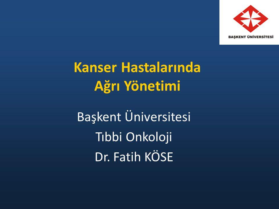 Kanser Hastalarında Ağrı Yönetimi Başkent Üniversitesi Tıbbi Onkoloji Dr. Fatih KÖSE