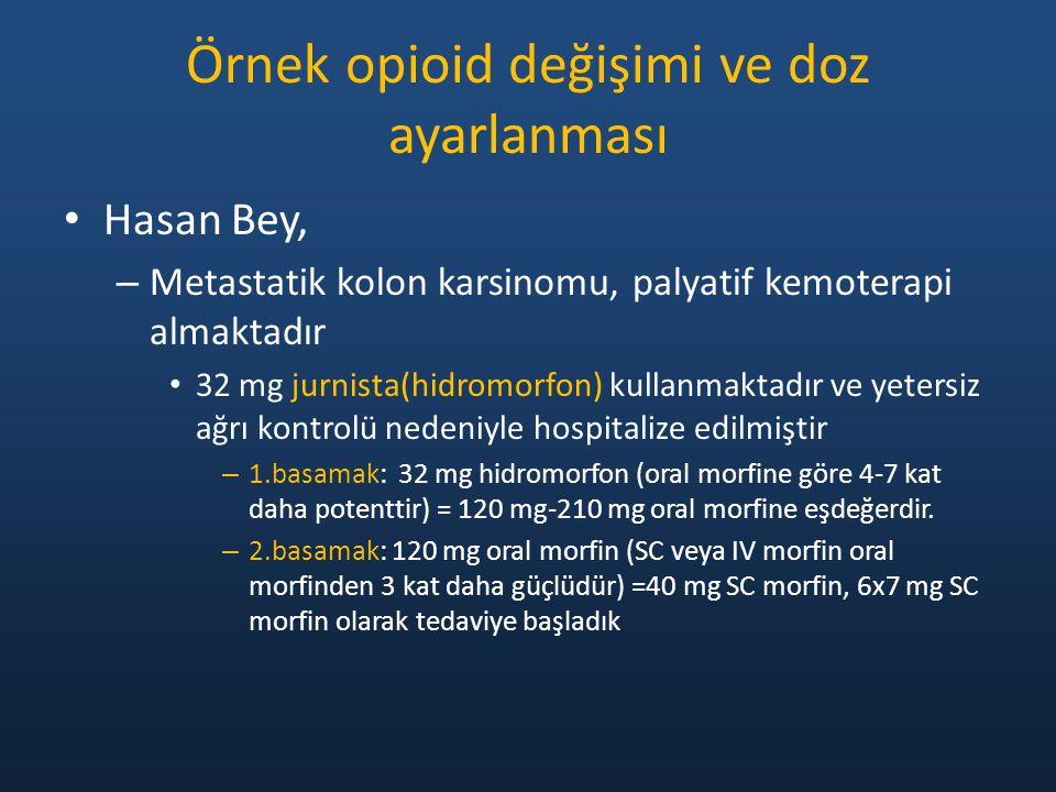 Örnek opioid değişimi ve doz ayarlanması Hasan Bey, – Metastatik kolon karsinomu, palyatif kemoterapi almaktadır 32 mg jurnista(hidromorfon) kullanmaktadır ve yetersiz ağrı kontrolü nedeniyle hospitalize edilmiştir – 1.basamak: 32 mg hidromorfon (oral morfine göre 4-7 kat daha potenttir) = 120 mg-210 mg oral morfine eşdeğerdir.