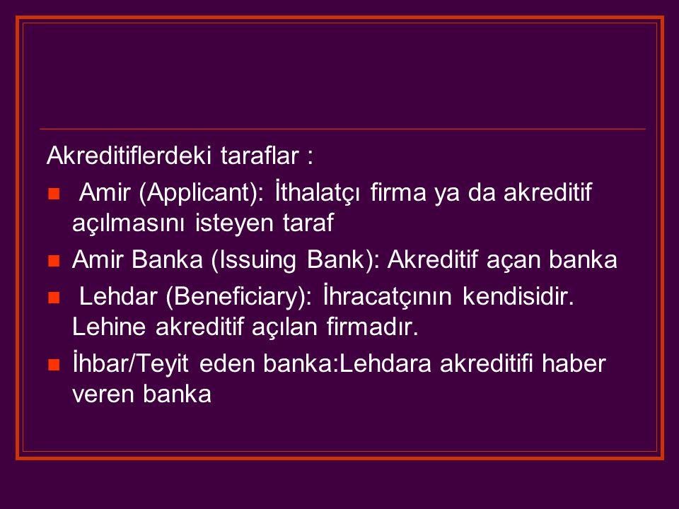 Akreditiflerdeki taraflar : Amir (Applicant): İthalatçı firma ya da akreditif açılmasını isteyen taraf Amir Banka (Issuing Bank): Akreditif açan banka Lehdar (Beneficiary): İhracatçının kendisidir.