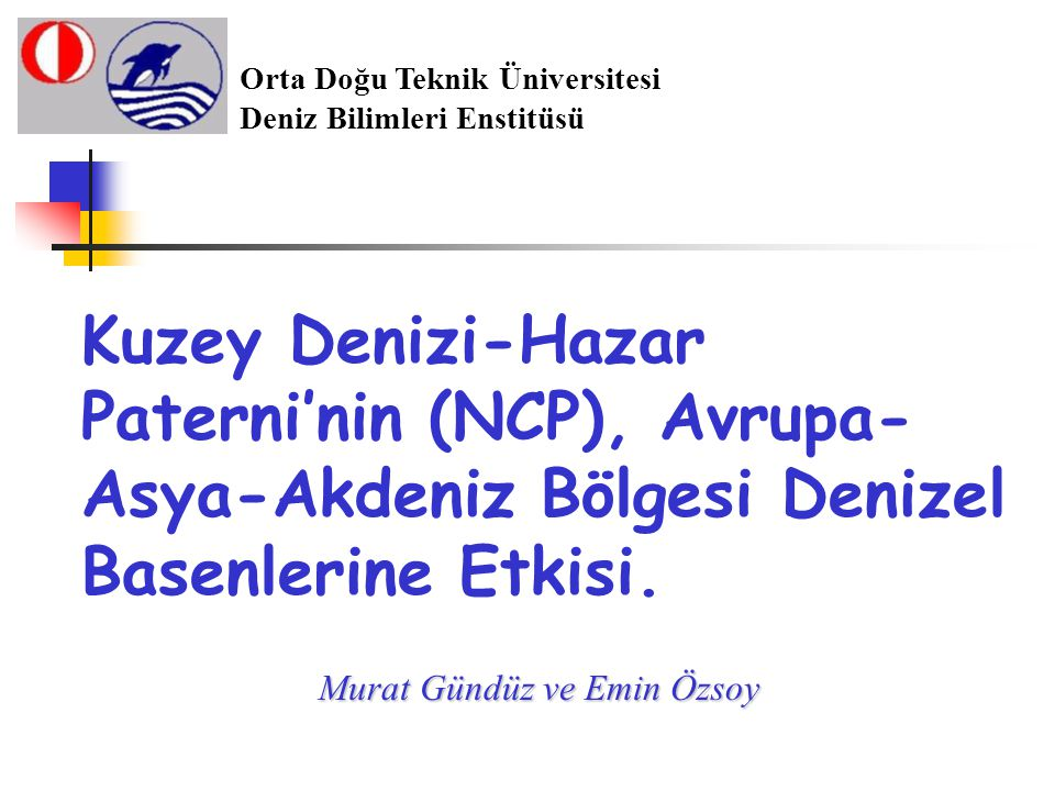 Kuzey Denizi-Hazar Paterni'nin (NCP), Avrupa- Asya-Akdeniz Bölgesi Denizel Basenlerine Etkisi. Murat Gündüz ve Emin Özsoy Orta Doğu Teknik Üniversites