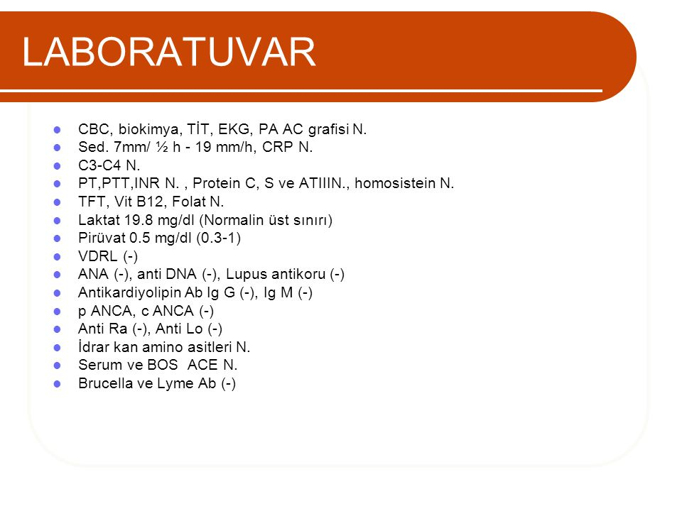 LABORATUVAR CBC, biokimya, TİT, EKG, PA AC grafisi N. Sed. 7mm/ ½ h - 19 mm/h, CRP N. C3-C4 N. PT,PTT,INR N., Protein C, S ve ATIIIN., homosistein N.