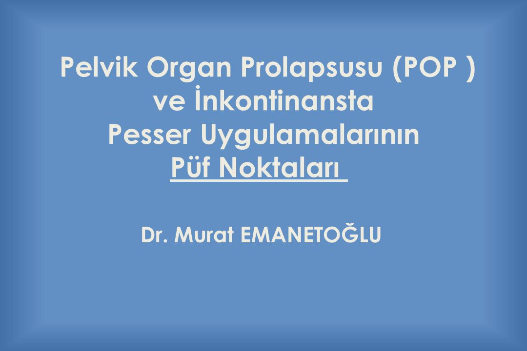 Pelvik Organ Prolapsusu (POP ) ve İnkontinansta Pesser Uygulamalarının Püf Noktaları Dr. Murat EMANETOĞLU