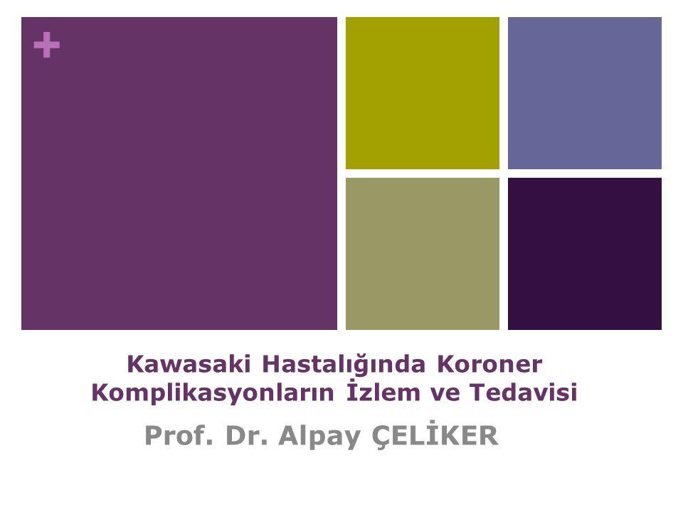 + Kawasaki Hastalığında Koroner Komplikasyonların İzlem ve Tedavisi Prof. Dr. Alpay ÇELİKER