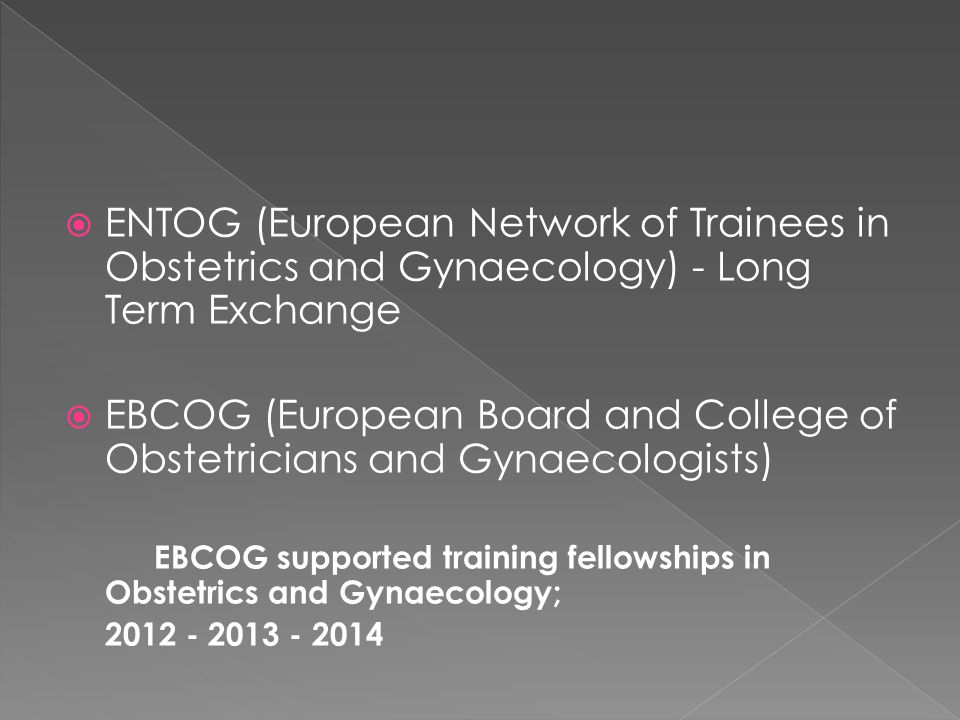  ENTOG (European Network of Trainees in Obstetrics and Gynaecology) - Long Term Exchange  EBCOG (European Board and College of Obstetricians and Gynaecologists) EBCOG supported training fellowships in Obstetrics and Gynaecology; 2012 - 2013 - 2014