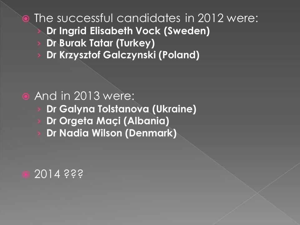  The successful candidates in 2012 were: › Dr Ingrid Elisabeth Vock (Sweden) › Dr Burak Tatar (Turkey) › Dr Krzysztof Galczynski (Poland)  And in 20