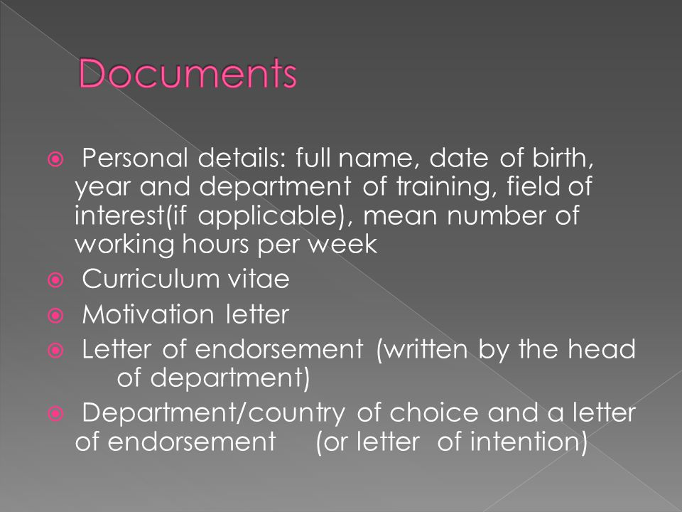  Personal details: full name, date of birth, year and department of training, field of interest(if applicable), mean number of working hours per week  Curriculum vitae  Motivation letter  Letter of endorsement (written by the head of department)  Department/country of choice and a letter of endorsement(or letter of intention)