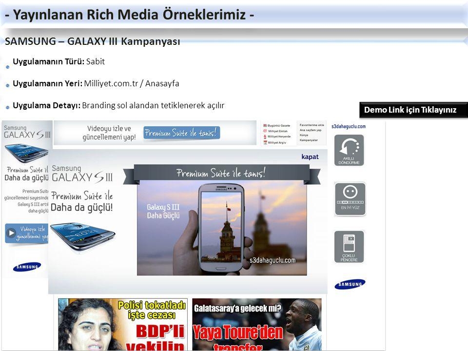 SAMSUNG - SMART CAMERA Kampanyası Uygulamanın Türü: Sabit Uygulamanın Yeri: Milliyet.com.tr / Anasayfa Uygulamanın Detayı: Branding sağ ve sol alandan tetiklenerek açılır - Yayınlanan Rich Media Örneklerimiz - Demo Link için Tıklayınız Demo Link için Tıklayınız Demo Link için Tıklayınız Demo Link için Tıklayınız
