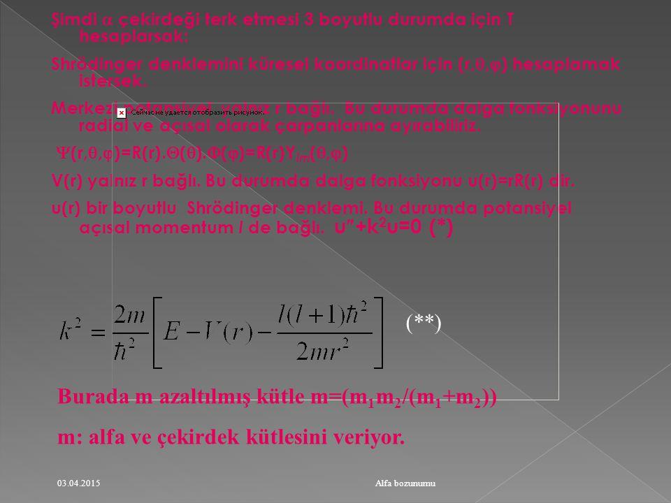 Şimdi  çekirdeği terk etmesi 3 boyutlu durumda için T hesaplarsak: Shrödinger denklemini küresel koordinatlar için (r, ,  ) hesaplamak istersek.