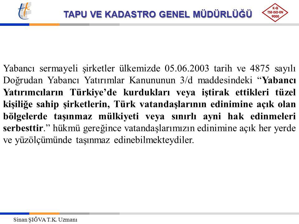 TAPU VE KADASTRO GENEL MÜDÜRLÜĞÜ Yabancı sermayeli şirketler ülkemizde 05.06.2003 tarih ve 4875 sayılı Doğrudan Yabancı Yatırımlar Kanununun 3/d maddesindeki Yabancı Yatırımcıların Türkiye'de kurdukları veya iştirak ettikleri tüzel kişiliğe sahip şirketlerin, Türk vatandaşlarının edinimine açık olan bölgelerde taşınmaz mülkiyeti veya sınırlı ayni hak edinmeleri serbesttir. hükmü gereğince vatandaşlarımızın edinimine açık her yerde ve yüzölçümünde taşınmaz edinebilmekteydiler.