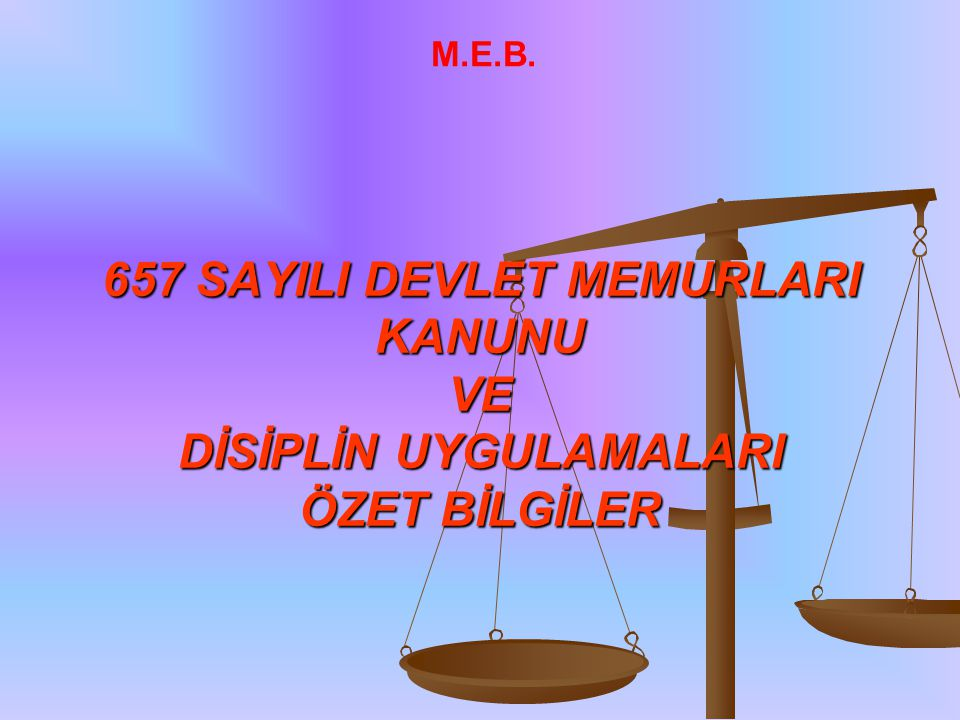 657 SAYILI DEVLET MEMURLARI KANUNU VE DİSİPLİN UYGULAMALARI ÖZET BİLGİLER M.E.B.