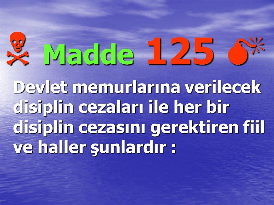  M M M Madde 125  Devlet memurlarına verilecek disiplin cezaları ile her bir disiplin cezasını gerektiren fiil ve haller şunlardır :
