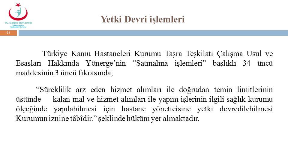Yetki Devri işlemleri Türkiye Kamu Hastaneleri Kurumu Taşra Teşkilatı Çalışma Usul ve Esasları Hakkında Yönerge'nin Satınalma işlemleri başlıklı 34 üncü maddesinin 3 üncü fıkrasında; Süreklilik arz eden hizmet alımları ile doğrudan temin limitlerinin üstünde kalan mal ve hizmet alımları ile yapım işlerinin ilgili sağlık kurumu ölçeğinde yapılabilmesi için hastane yöneticisine yetki devredilebilmesi Kurumun iznine tâbîdir. şeklinde hüküm yer almaktadır.