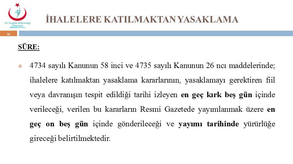 İHALELERE KATILMAKTAN YASAKLAMA SÜRE:  4734 sayılı Kanunun 58 inci ve 4735 sayılı Kanunun 26 ncı maddelerinde; ihalelere katılmaktan yasaklama kararlarının, yasaklamayı gerektiren fiil veya davranışın tespit edildiği tarihi izleyen en geç kırk beş gün içinde verileceği, verilen bu kararların Resmi Gazetede yayımlanmak üzere en geç on beş gün içinde gönderileceği ve yayımı tarihinde yürürlüğe gireceği belirtilmektedir.