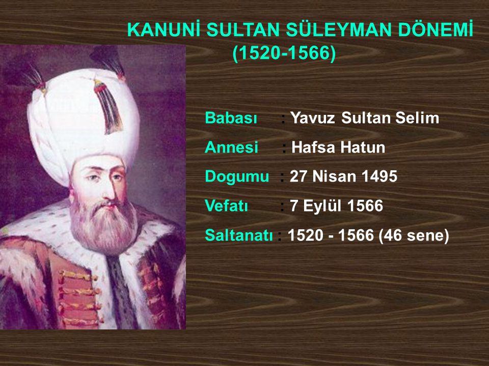 KANUNİ SULTAN SÜLEYMAN DÖNEMİ (1520-1566) Babası : Yavuz Sultan Selim Annesi : Hafsa Hatun Dogumu : 27 Nisan 1495 Vefatı : 7 Eylül 1566 Saltanatı : 15