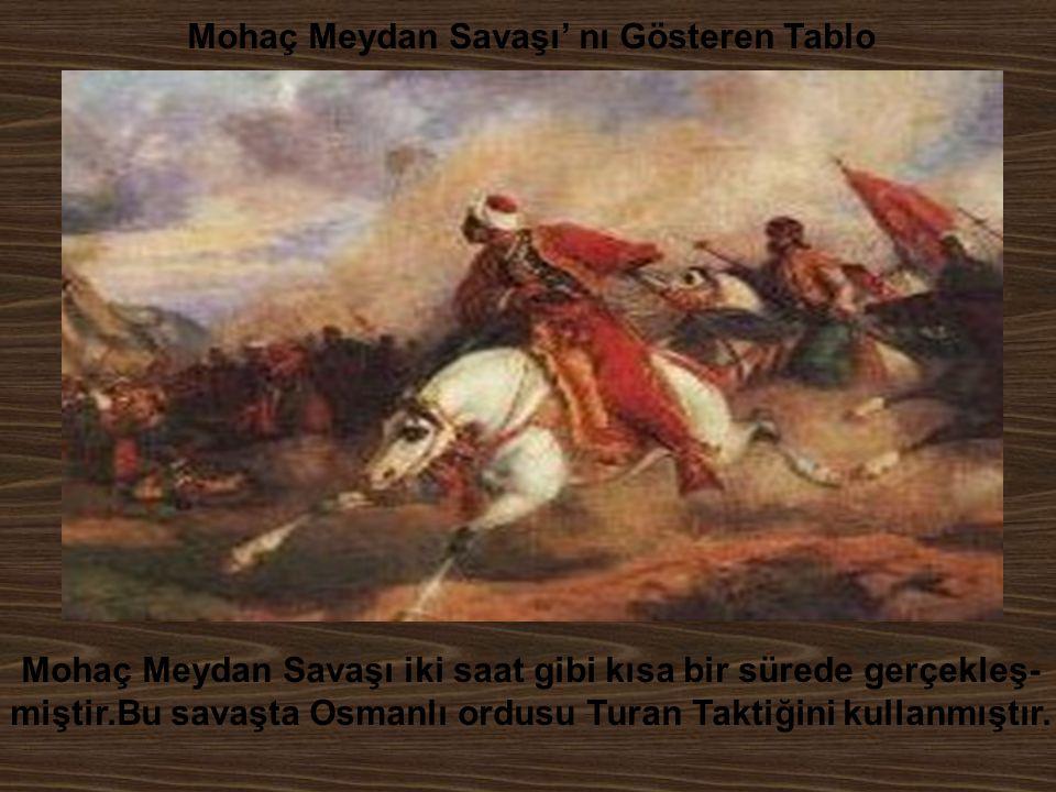Mohaç Meydan Savaşı' nı Gösteren Tablo Mohaç Meydan Savaşı iki saat gibi kısa bir sürede gerçekleş- miştir.Bu savaşta Osmanlı ordusu Turan Taktiğini k