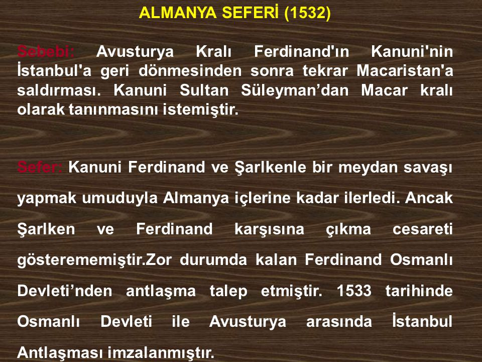 ALMANYA SEFERİ (1532) Sebebi: Avusturya Kralı Ferdinand'ın Kanuni'nin İstanbul'a geri dönmesinden sonra tekrar Macaristan'a saldırması. Kanuni Sultan