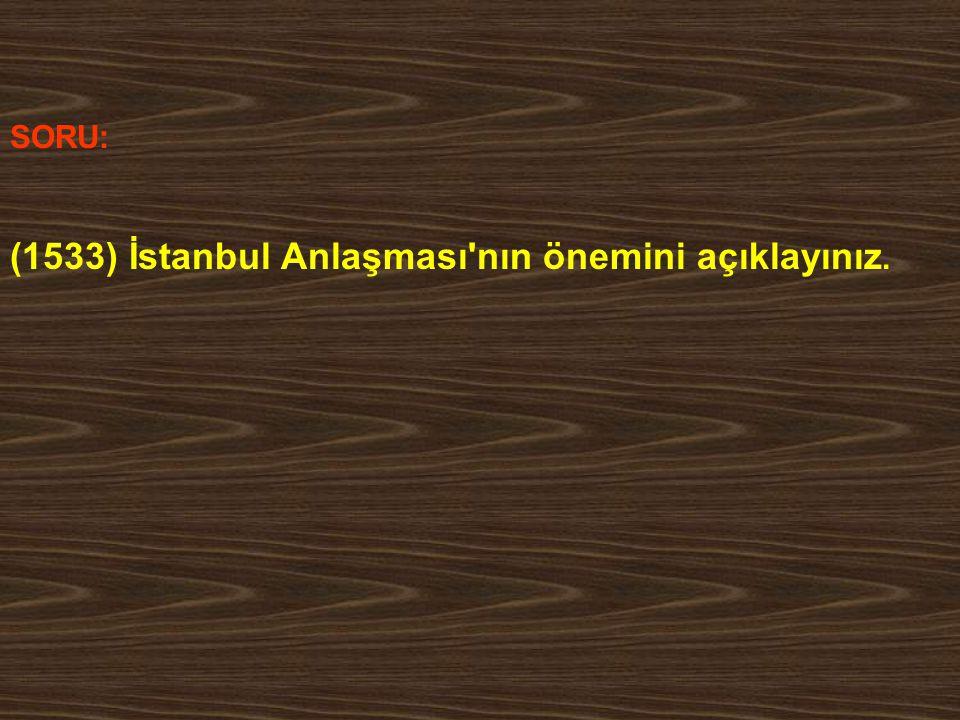 SORU: (1533) İstanbul Anlaşması'nın önemini açıklayınız.