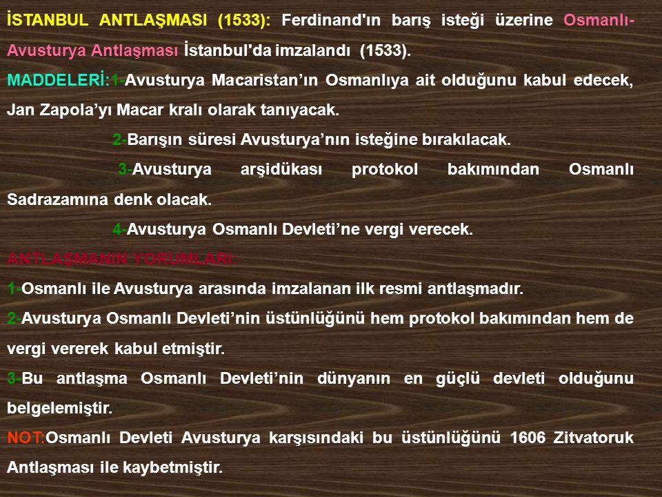 İSTANBUL ANTLAŞMASI (1533): Ferdinand'ın barış isteği üzerine Osmanlı- Avusturya Antlaşması İstanbul'da imzalandı (1533). MADDELERİ:1-Avusturya Macari