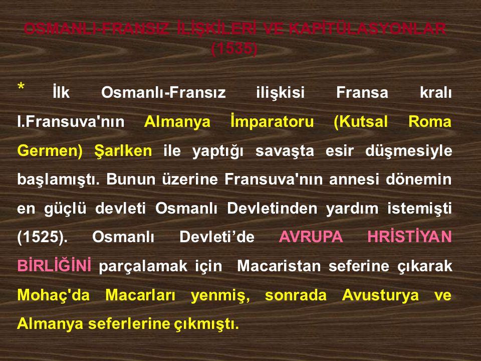 OSMANLI-FRANSIZ İLİŞKİLERİ VE KAPİTÜLASYONLAR (1535) * İlk Osmanlı-Fransız ilişkisi Fransa kralı I.Fransuva'nın Almanya İmparatoru (Kutsal Roma Germen