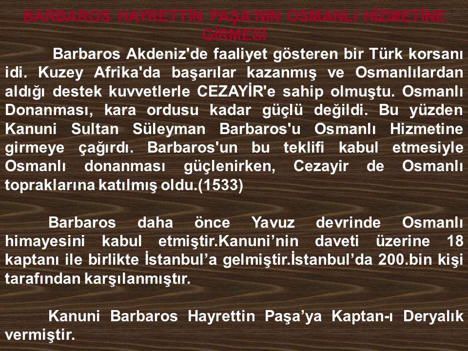 BARBAROS HAYRETTİN PAŞA'NIN OSMANLI HİZMETİNE GİRMESİ Barbaros Akdeniz'de faaliyet gösteren bir Türk korsanı idi. Kuzey Afrika'da başarılar kazanmış v