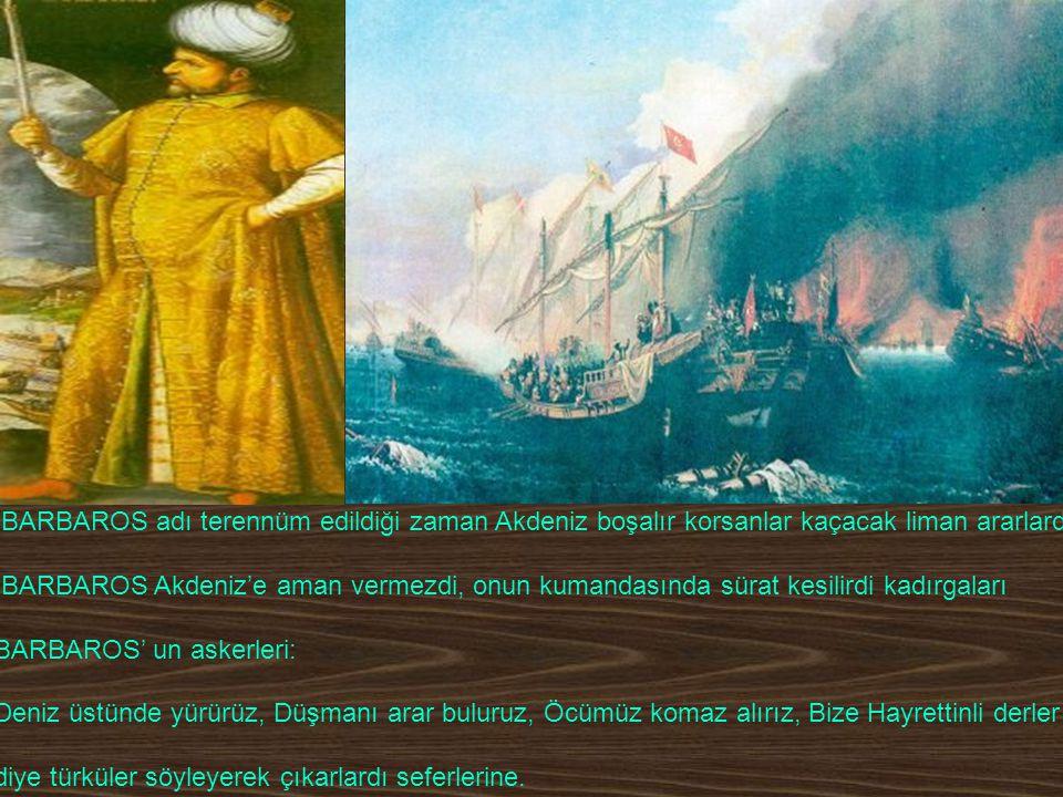 BARBAROS adı terennüm edildiği zaman Akdeniz boşalır korsanlar kaçacak liman ararlardı. BARBAROS Akdeniz'e aman vermezdi, onun kumandasında sürat kesi