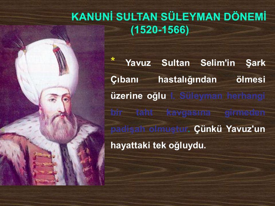 KANUNİ SULTAN SÜLEYMAN DÖNEMİ (1520-1566) * Yavuz Sultan Selim'in Şark Çıbanı hastalığından ölmesi üzerine oğlu I. Süleyman herhangi bir taht kavgasın
