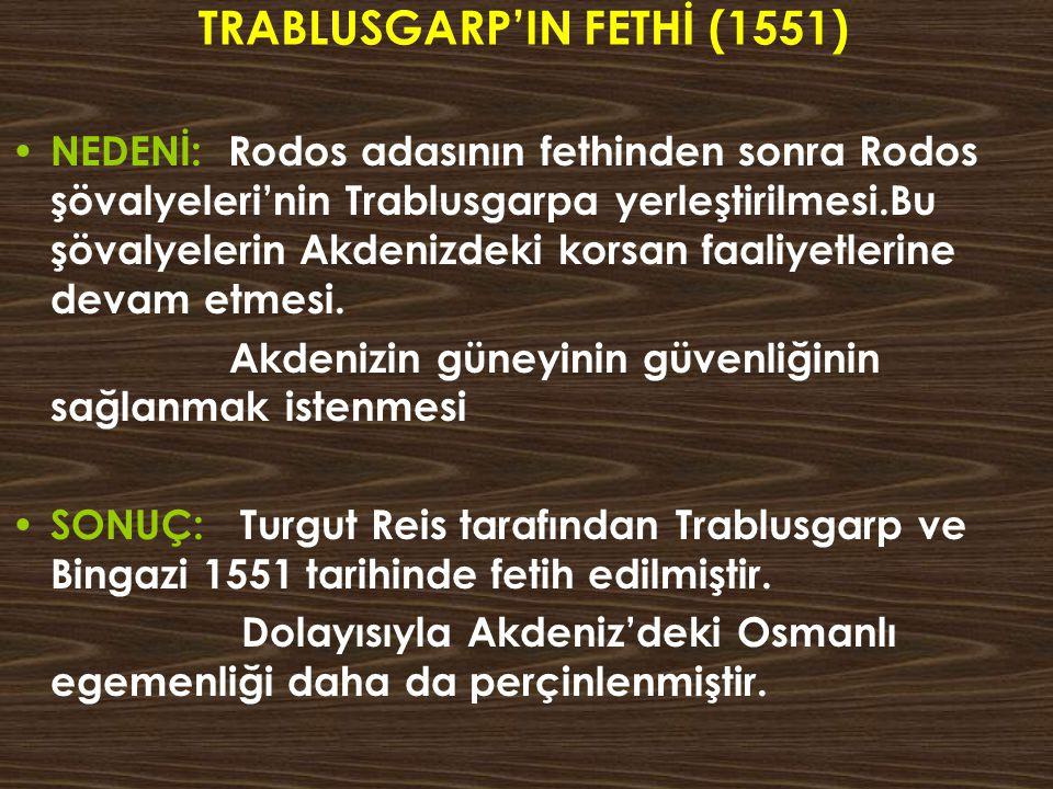TRABLUSGARP'IN FETHİ (1551) NEDENİ: Rodos adasının fethinden sonra Rodos şövalyeleri'nin Trablusgarpa yerleştirilmesi.Bu şövalyelerin Akdenizdeki kors