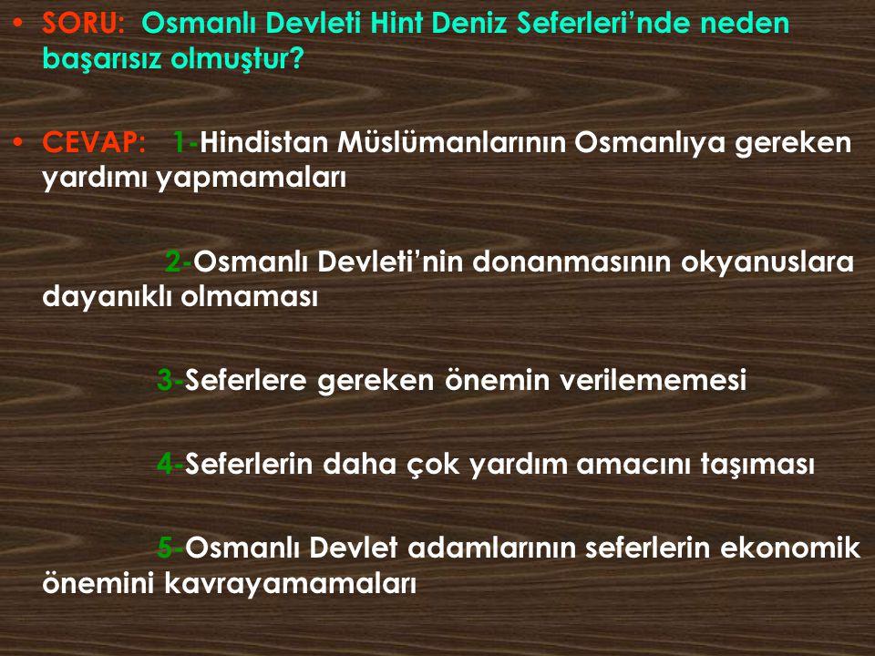 SORU: Osmanlı Devleti Hint Deniz Seferleri'nde neden başarısız olmuştur? CEVAP: 1-Hindistan Müslümanlarının Osmanlıya gereken yardımı yapmamaları 2-Os