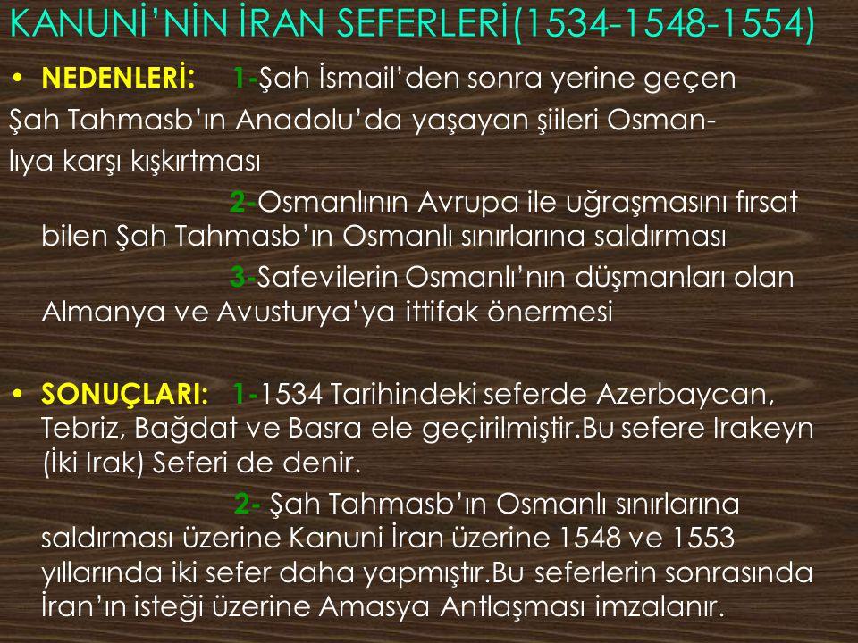 KANUNİ'NİN İRAN SEFERLERİ(1534-1548-1554) NEDENLERİ : 1- Şah İsmail'den sonra yerine geçen Şah Tahmasb'ın Anadolu'da yaşayan şiileri Osman- lıya karşı