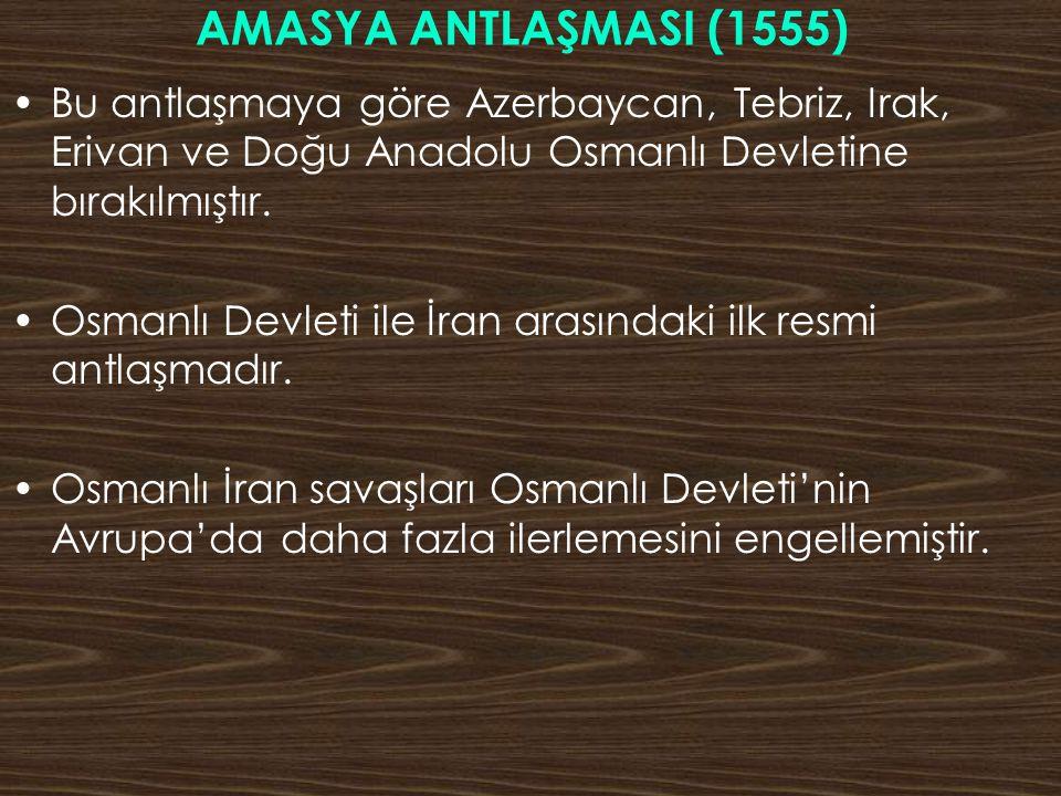AMASYA ANTLAŞMASI (1555) Bu antlaşmaya göre Azerbaycan, Tebriz, Irak, Erivan ve Doğu Anadolu Osmanlı Devletine bırakılmıştır. Osmanlı Devleti ile İran