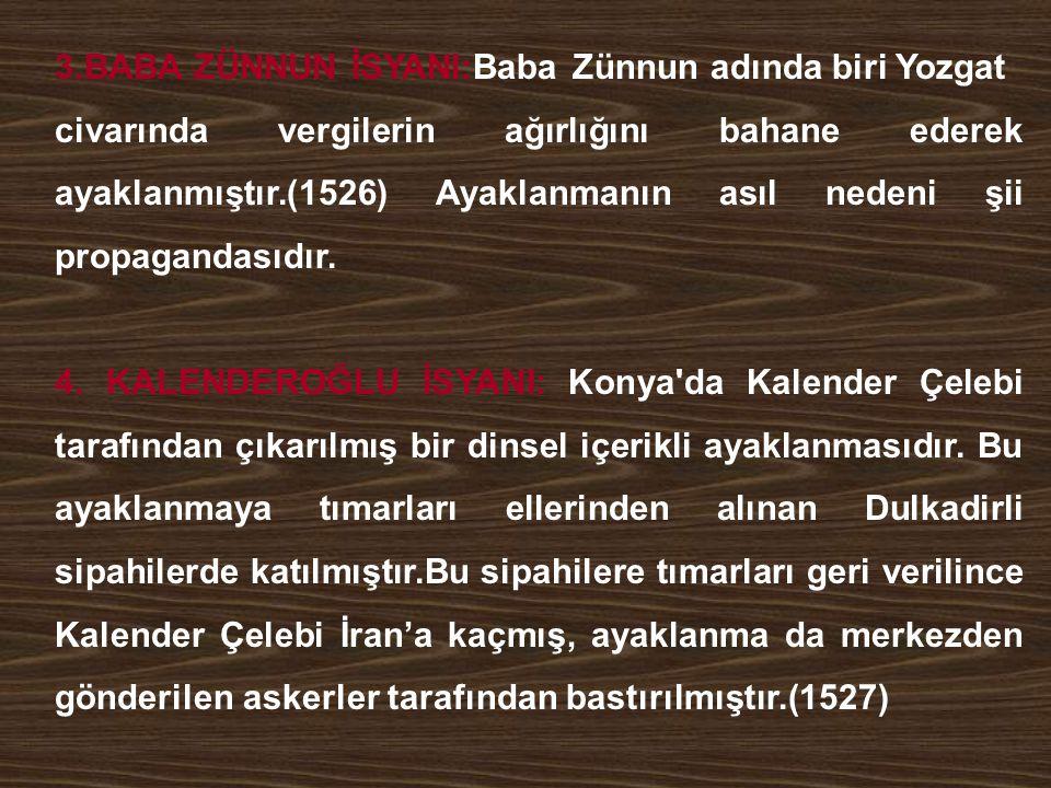 3.BABA ZÜNNUN İSYANI:Baba Zünnun adında biri Yozgat civarında vergilerin ağırlığını bahane ederek ayaklanmıştır.(1526) Ayaklanmanın asıl nedeni şii pr