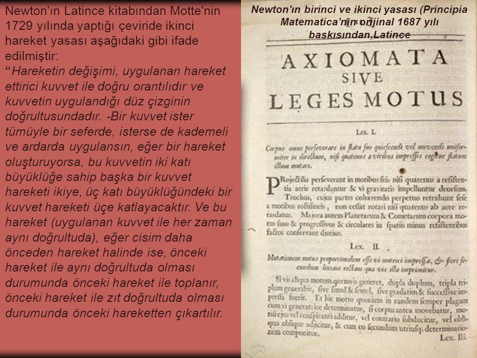 Newton ın birinci ve ikinci yasası (Principia Matematica nın orijinal 1687 yılı baskısından,Latince Newton ın Latince kitabından Motte nin 1729 yılında yaptığı çeviride ikinci hareket yasası aşağıdaki gibi ifade edilmiştir: Hareketin değişimi, uygulanan hareket ettirici kuvvet ile doğru orantılıdır ve kuvvetin uygulandığı düz çizginin doğrultusundadır.
