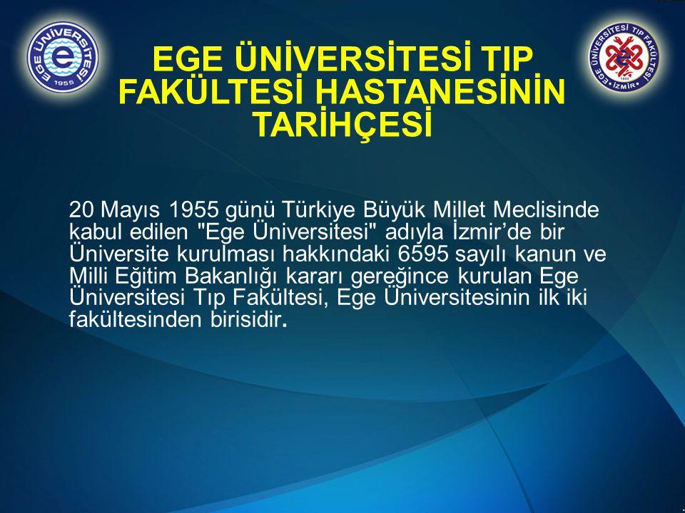 .. EGE ÜNİVERSİTESİ TIP FAKÜLTESİ HASTANESİNİN TARİHÇESİ 20 Mayıs 1955 günü Türkiye Büyük Millet Meclisinde kabul edilen