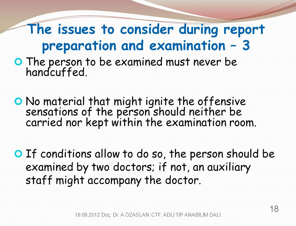 The issues to consider during report preparation and examination – 3 The person to be examined must never be handcuffed. No material that might ignite