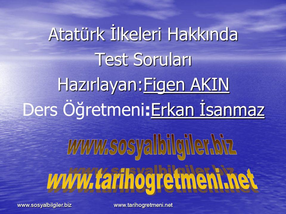 www.sosyalbilgiler.bizwww.tarihogretmeni.net Atatürk İlkeleri Hakkında Test Soruları Hazırlayan:Figen AKIN Erkan İsanmaz Ders Öğretmeni:Erkan İsanmaz