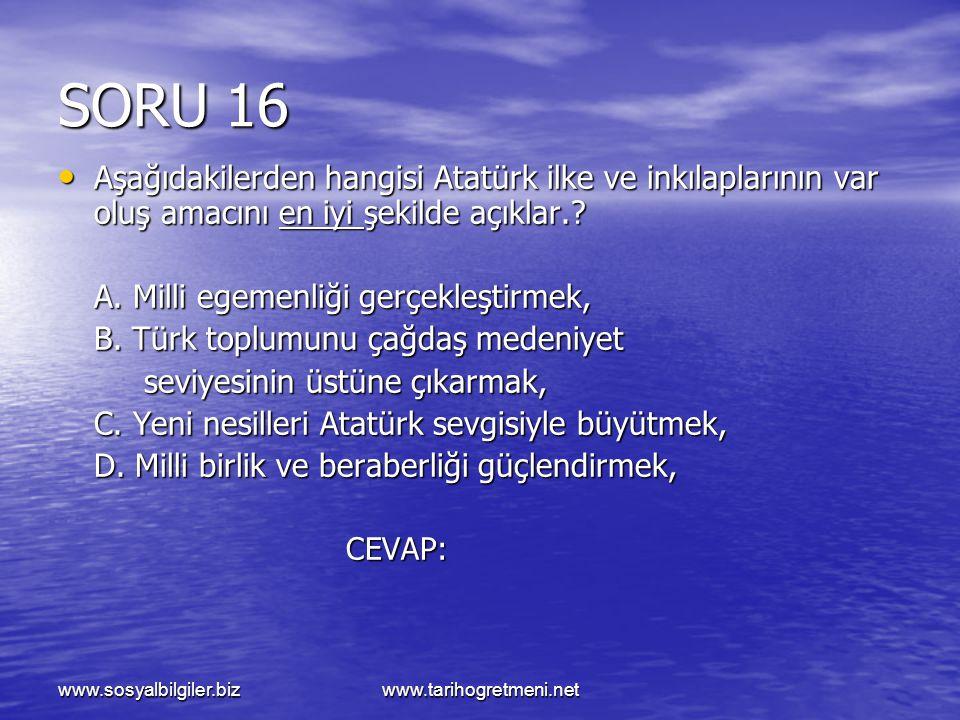 www.sosyalbilgiler.bizwww.tarihogretmeni.net SORU 16 Aşağıdakilerden hangisi Atatürk ilke ve inkılaplarının var oluş amacını en iyi şekilde açıklar.?