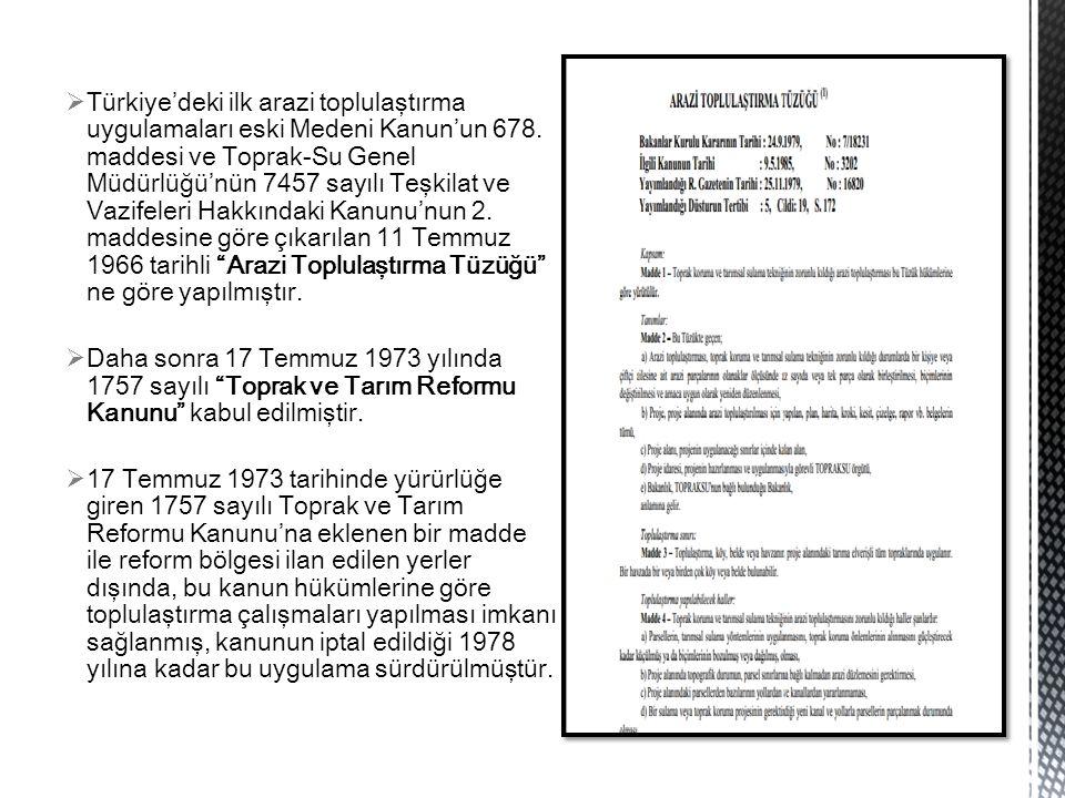  Türkiye'deki ilk arazi toplulaştırma uygulamaları eski Medeni Kanun'un 678. maddesi ve Toprak-Su Genel Müdürlüğü'nün 7457 sayılı Teşkilat ve Vazifel