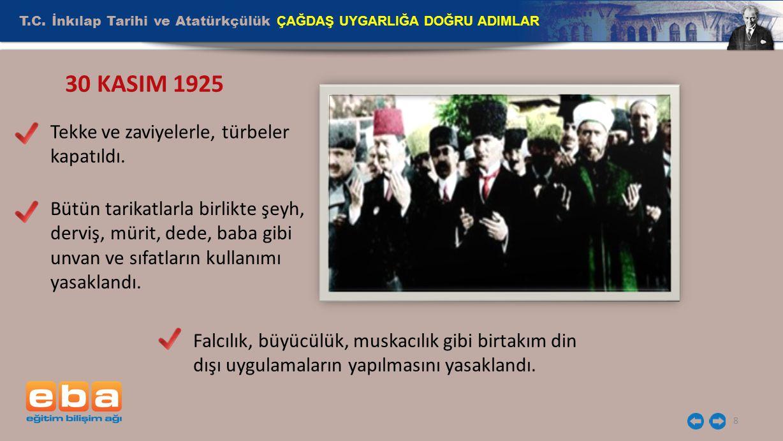 T.C. İnkılap Tarihi ve Atatürkçülük ÇAĞDAŞ UYGARLIĞA DOĞRU ADIMLAR 8 30 KASIM 1925 Tekke ve zaviyelerle, türbeler kapatıldı. Bütün tarikatlarla birlik