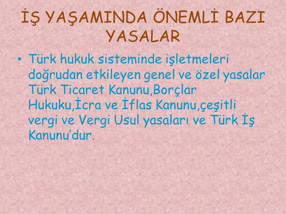 İŞ YAŞAMINDA ÖNEMLİ BAZI YASALAR Türk hukuk sisteminde işletmeleri doğrudan etkileyen genel ve özel yasalar Türk Ticaret Kanunu,Borçlar Hukuku,İcra ve