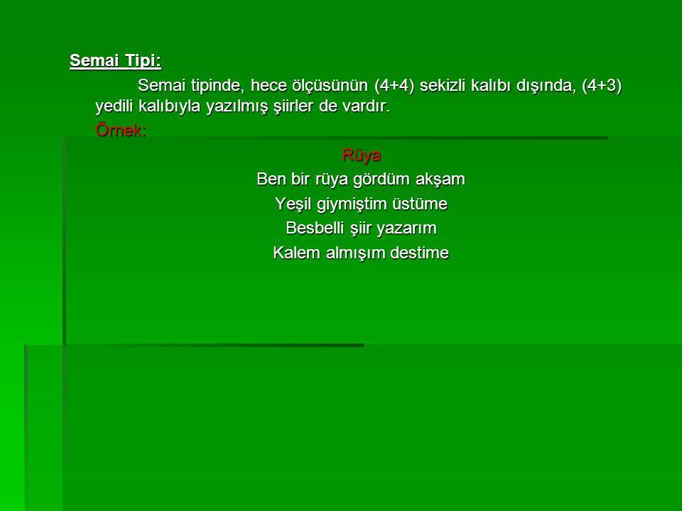 Semai Tipi: Semai tipinde, hece ölçüsünün (4+4) sekizli kalıbı dışında, (4+3) yedili kalıbıyla yazılmış şiirler de vardır. Örnek:Rüya Ben bir rüya gör