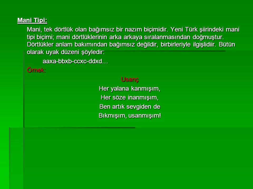 Mani Tipi: Mani, tek dörtlük olan bağımsız bir nazım biçimidir. Yeni Türk şiirindeki mani tipi biçimi; mani dörtlüklerinin arka arkaya sıralanmasından