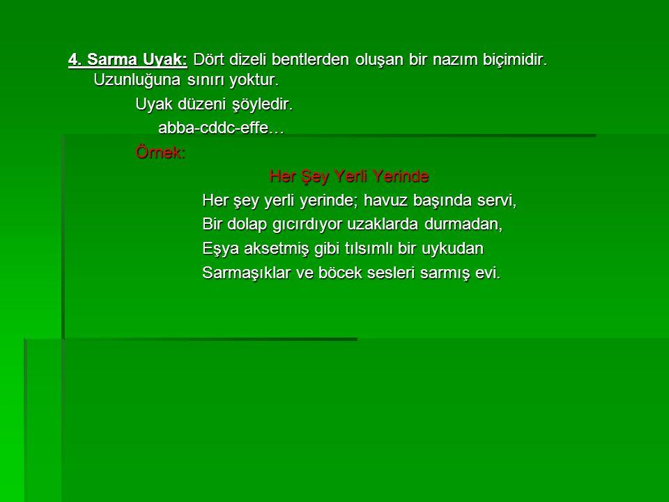 4. Sarma Uyak: Dört dizeli bentlerden oluşan bir nazım biçimidir. Uzunluğuna sınırı yoktur. Uyak düzeni şöyledir. abba-cddc-effe… abba-cddc-effe…Örnek