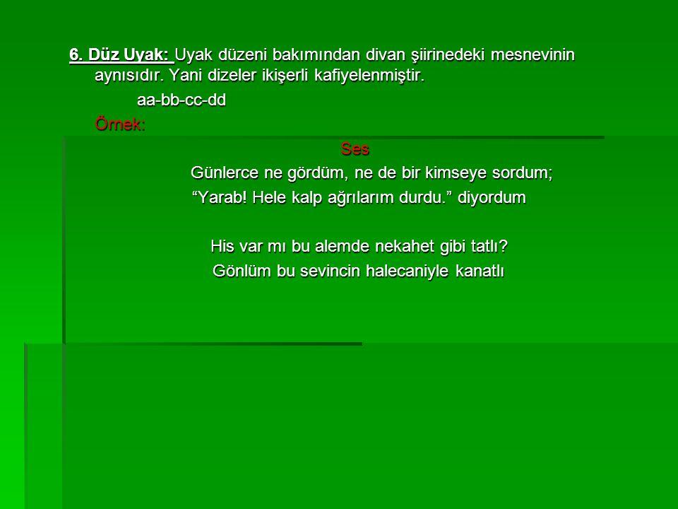6. Düz Uyak: Uyak düzeni bakımından divan şiirinedeki mesnevinin aynısıdır. Yani dizeler ikişerli kafiyelenmiştir. aa-bb-cc-ddÖrnek:Ses Günlerce ne gö