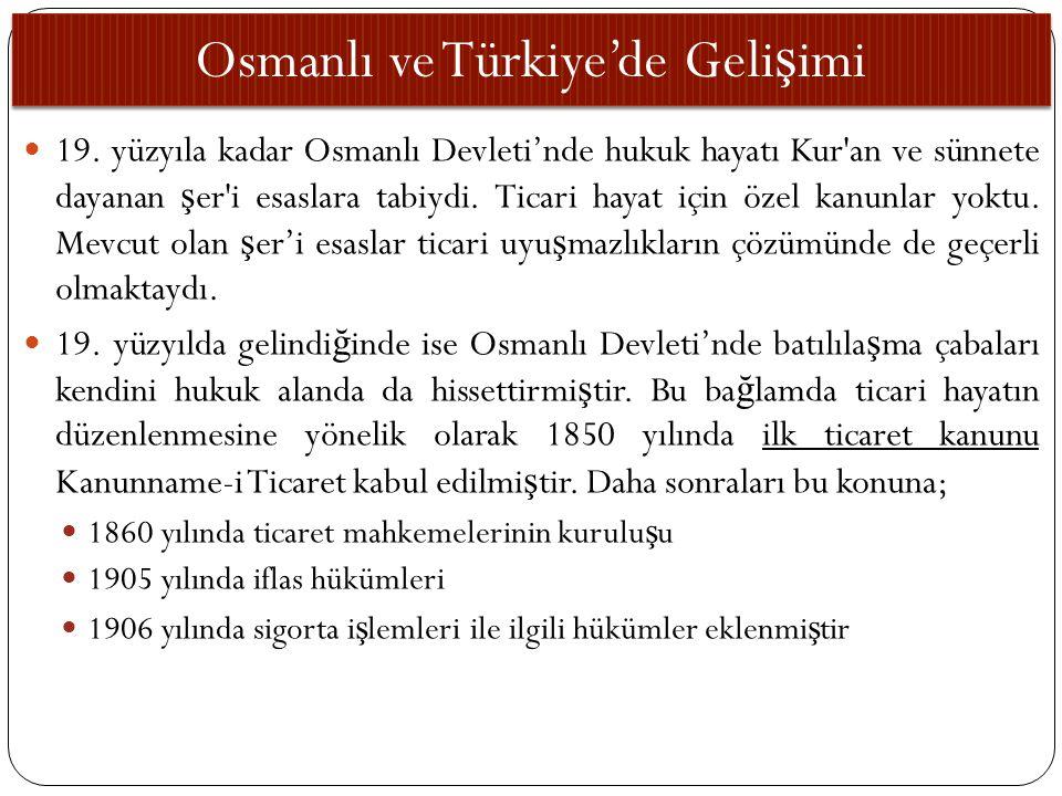 Osmanlı ve Türkiye'de Geli ş imi 19. yüzyıla kadar Osmanlı Devleti'nde hukuk hayatı Kur'an ve sünnete dayanan ş er'i esaslara tabiydi. Ticari hayat iç