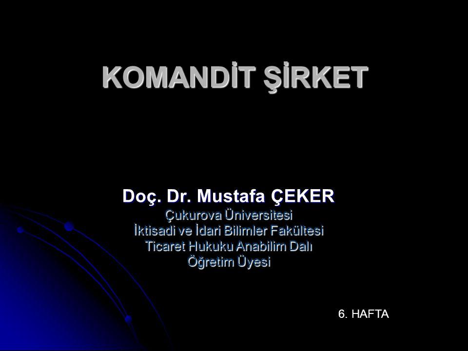 KOMANDİT ŞİRKET Doç. Dr. Mustafa ÇEKER Çukurova Üniversitesi İktisadi ve İdari Bilimler Fakültesi Ticaret Hukuku Anabilim Dalı Öğretim Üyesi 6. HAFTA