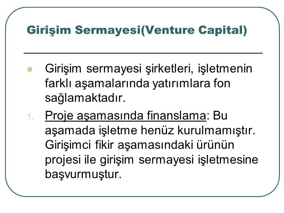 Girişim Sermayesi(Venture Capital) Girişim sermayesi şirketleri, işletmenin farklı aşamalarında yatırımlara fon sağlamaktadır. 1. Proje aşamasında fin