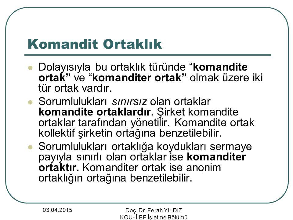 """03.04.2015 Doç. Dr. Ferah YILDIZ KOU- İİBF İşletme Bölümü Komandit Ortaklık Dolayısıyla bu ortaklık türünde """"komandite ortak"""" ve """"komanditer ortak"""" ol"""