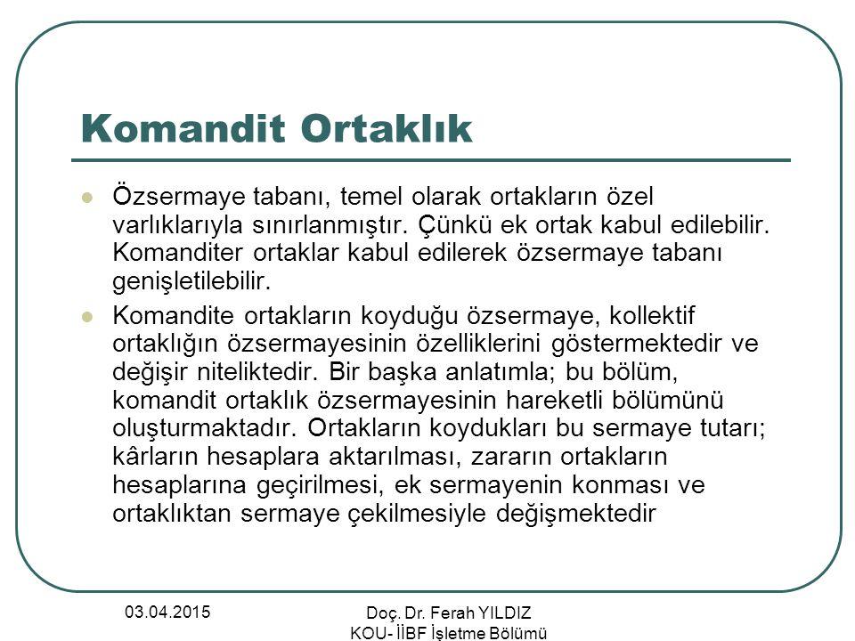 03.04.2015 Doç. Dr. Ferah YILDIZ KOU- İİBF İşletme Bölümü Komandit Ortaklık Özsermaye tabanı, temel olarak ortakların özel varlıklarıyla sınırlanmıştı