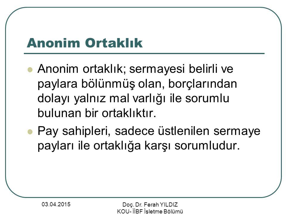 03.04.2015 Doç. Dr. Ferah YILDIZ KOU- İİBF İşletme Bölümü Anonim Ortaklık Anonim ortaklık; sermayesi belirli ve paylara bölünmüş olan, borçlarından do