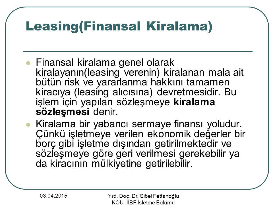 03.04.2015 Yrd. Doç. Dr. Sibel Fettahoğlu KOU- İİBF İşletme Bölümü Leasing(Finansal Kiralama) Finansal kiralama genel olarak kiralayanın(leasing veren